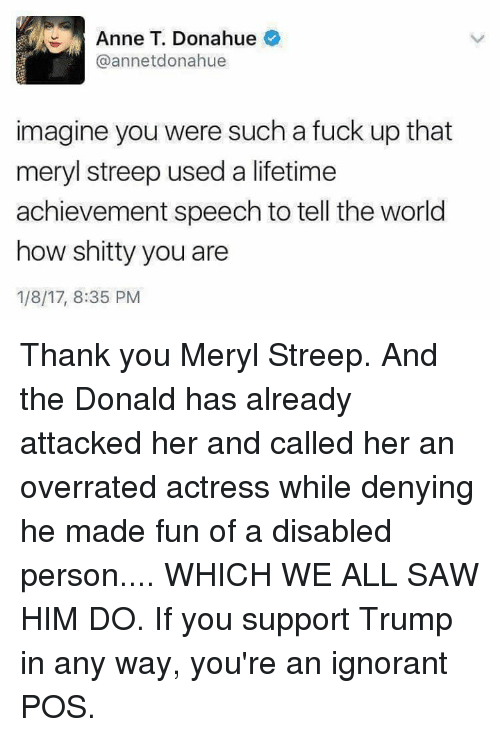 The Donald: Anne T. Donahue  annetdonahue  imagine you were such a fuck up that  meryl streep used a lifetime  achievement speech to tell the world  how shitty you are  1/8/17, 8:35 PM Thank you Meryl Streep. And the Donald has already attacked her and called her an overrated actress while denying he made fun of a disabled person.... WHICH WE ALL SAW HIM DO. If you support Trump in any way, you're an ignorant POS.