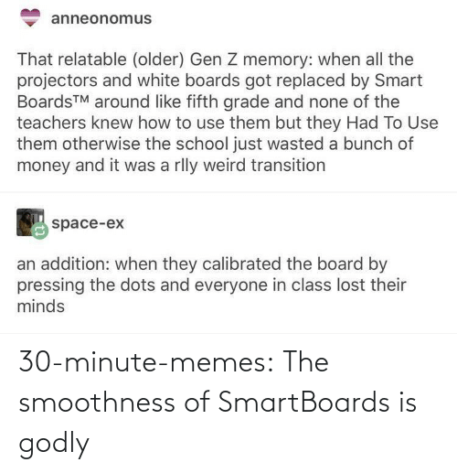 use: anneonomus  That relatable (older) Gen Z memory: when all the  projectors and white boards got replaced by Smart  BoardsTM around like fifth grade and none of the  teachers knew how to use them but they Had To Use  them otherwise the school just wasted a bunch of  money and it was a rlly weird transition  space-ex  an addition: when they calibrated the board by  pressing the dots and everyone in class lost their  minds 30-minute-memes:  The smoothness of SmartBoards is godly