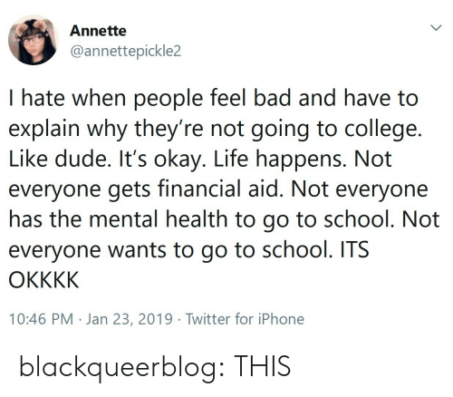 Going To College: Annette  @annettepickle2  I hate when people feel bad and have to  explain why they re not going to college.  Like dude. It's okay. Life happens. Not  everyone gets financial aid. Not everyone  nas the mental health to go to school. Not  everyone wants to go to school. ITS  10:46 PM . Jan 23, 2019·Twitter for iPhone blackqueerblog: THIS