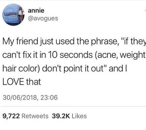 """Love, Annie, and Hair: annie  @avogues  My friend just used the phrase, """"if they  can't fix it in 10 seconds (acne, weight  hair color) don't point it out"""" andI  LOVE that  30/06/2018, 23:06  9,722 Retweets 39.2K Likes"""