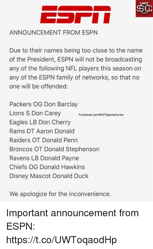 mascots: ANNOUNCEMENT FROM ESPN  Due to their names being too close to the name  of the President, ESPN will not be broadcasting  any of the following NFL players this season on  any of the ESPN family of networks, so that no  one will be offended:  Packers OG Don Barclay  Lions S Don Carey  Eagles LB Don Cherry  Rams DT Aaron Donald  Raiders OT Donald Penn  Broncos OT Donald Stephenson  Ravens LB Donald Payne  Chiefs OG Donald Hawkins  Disney Mascot Donald Duck  Facebook.com/NOTSportsCenter  We apologize for the inconvenience. Important announcement from ESPN: https://t.co/UWToqaodHp