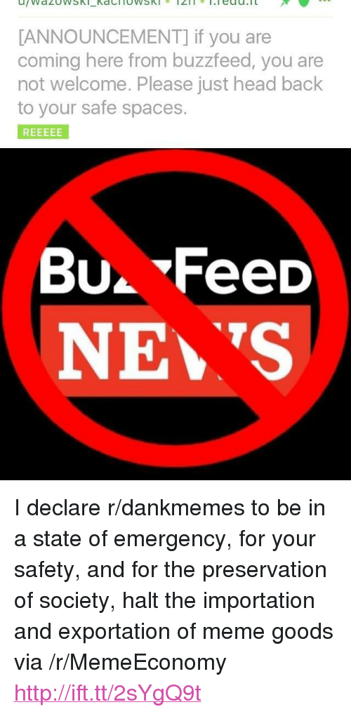 """Head Back: ANNOUNCEMENT] if you are  coming here from buzzfeed, you are  not welcome. Please just head back  to your safe spaces  Bu. FeeD  NE S <p>I declare r/dankmemes to be in a state of emergency, for your safety, and for the preservation of society, halt the importation and exportation of meme goods via /r/MemeEconomy <a href=""""http://ift.tt/2sYgQ9t"""">http://ift.tt/2sYgQ9t</a></p>"""