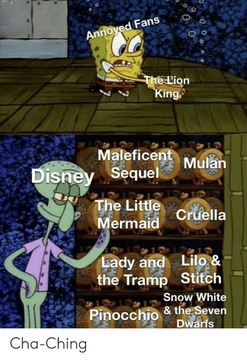 Mulan: Annoyed Fans  The Lion  King  Maleficent Mulan  Disney Sequel  The Little Cruella  Mermaid  Lady and Lilo, &  the Tramp Stitch  Snow White  Pinocchio & the Seven  Dwarfs Cha-Ching