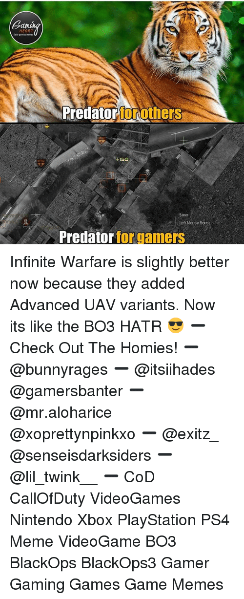 Meme, Memes, and Nintendo: ano  HEART  Predatorforothe  rs  150  Steer  Left Mouse Boos  Predator for gamers Infinite Warfare is slightly better now because they added Advanced UAV variants. Now its like the BO3 HATR 😎 ➖ Check Out The Homies! ➖ @bunnyrages ➖ @itsiihades @gamersbanter ➖ @mr.aloharice @xoprettynpinkxo ➖ @exitz_ @senseisdarksiders ➖ @lil_twink__ ➖ CoD CallOfDuty VideoGames Nintendo Xbox PlayStation PS4 Meme VideoGame BO3 BlackOps BlackOps3 Gamer Gaming Games Game Memes