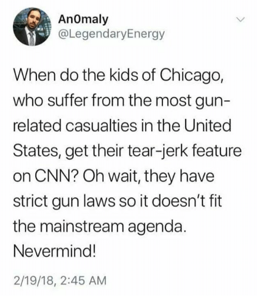 Chicago, cnn.com, and Memes: AnOmaly  @LegendaryEnergy  When do the kids of Chicago,  who suffer from the most gun-  related casualties in the United  States, get their tear-jerk feature  on CNN? Oh wait, they have  strict gun laws so it doesn't fit  the mainstream agenda.  Nevermind!  2/19/18, 2:45 AM