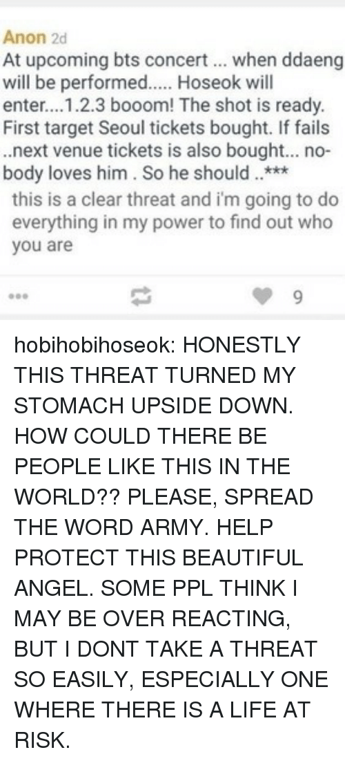 seoul: Anon 2d  At upcoming bts concert when ddaeng  will be performed.... Hoseok will  enter...1.2.3 booom! The shot is ready.  First target Seoul tickets bought. If fails  .next venue tickets is also bought... no-  body loves him. So he should***  this is a clear threat and i'm going to do  everything in my power to find out who  you are hobihobihoseok:  HONESTLY THIS THREAT TURNED MY STOMACH UPSIDE DOWN. HOW COULD THERE BE PEOPLE LIKE THIS IN THE WORLD?? PLEASE, SPREAD THE WORD ARMY. HELP PROTECT THIS BEAUTIFUL ANGEL. SOME PPL THINK I MAY BE OVER REACTING, BUT I DONT TAKE A THREAT SO EASILY, ESPECIALLY ONE WHERE THERE IS A LIFE AT RISK.