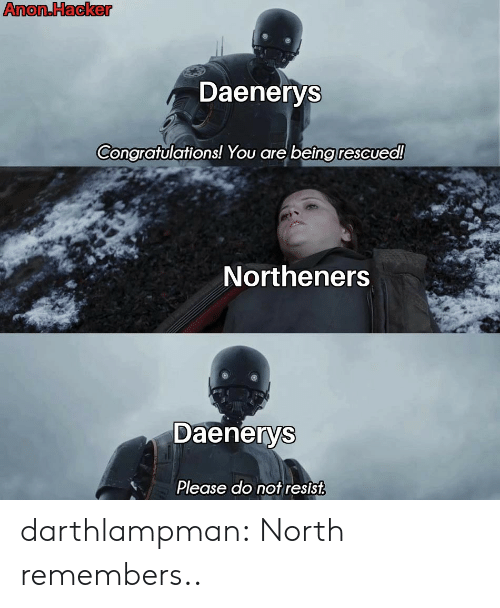 Tumblr, Blog, and Congratulations: Anon.Hacker  Daenerys  Congratulations! You are being rescued!  Northeners  Daenerys  Please do not resist darthlampman:  North remembers..