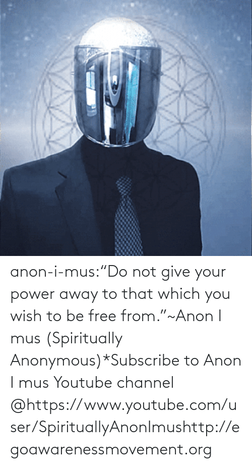 "Www Youtube Com: anon-i-mus:""Do not give your power away to that which you wish to be free from.""~Anon I mus (Spiritually Anonymous)*Subscribe to Anon I mus Youtube channel @https://www.youtube.com/user/SpirituallyAnonImushttp://egoawarenessmovement.org"