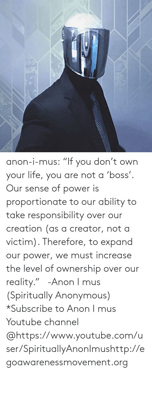 "Umblr: anon-i-mus:                   ""If you don't own your life, you are not a 'boss'. Our sense of power is proportionate to our ability to take responsibility over our creation (as a creator, not a victim). Therefore, to expand our power, we must increase the level of ownership over our reality.""   -Anon I mus (Spiritually Anonymous)    *Subscribe to Anon I mus Youtube channel @https://www.youtube.com/user/SpirituallyAnonImushttp://egoawarenessmovement.org"