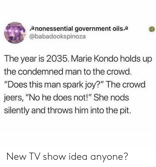 """Government, Joy, and Idea: Anonessential government oils.A  @babadookspinoza  The year is 2035. Marie Kondo holds up  the condemned man to the crowd.  """"Does this man spark joy?"""" The crowd  jeers, """"No he does not!"""" She nods  silently and throws him into the pit. New TV show idea anyone?"""