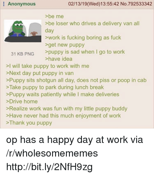 Fucking, Poop, and Work: Anonymous  02/13/19(Wed)13:55:42 No.792533342  >be me  >be loser who drives a delivery van all  day  >work is fucking boring as fuck  get new puppy  31 KB PNG puppy is sad when I go to work  >have idea  >I will take puppy to work with me  >Next day put puppy in van  >Puppy sits shotgun all day, does not piss or poop in cab  >Take puppy to park during lunch break  Puppy waits patiently while I make deliveries  >Drive home  Realize work was fun with my little puppy buddy  >Have never had this much enjoyment of work  >Thank you puppy op has a happy day at work via /r/wholesomememes http://bit.ly/2NfH9zg