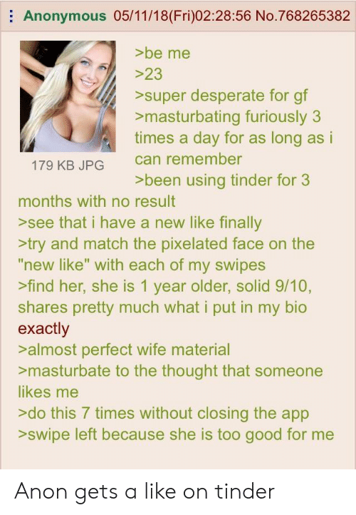 """Pixelated: Anonymous 05/11/18(Fri)02:28:56 No.768265382  >be me  super desperate for gf  >masturbating furiously 3  times a day for as long as i  can remember  >been using tinder for 3  179 KB JPG  months with no result  >see that i have a new like finally  >try and match the pixelated face on the  """"new like"""" with each of my swipes  >find her, she is 1 year older, solid 9/10,  shares pretty much what i put in my bio  exactly  >almost perfect wife material  >masturbate to the thought that someone  likes me  >do this 7 times without closing the app  >swipe left because she is too good for me Anon gets a like on tinder"""