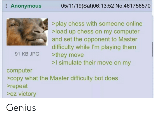 Im Playing: Anonymous  05/11/19(Sat)06:13:52 No.461756570  >play chess with someone online  >load up chess on my computer  and set the opponent to Master  difficulty while I'm playing them  >they move  >I simulate their move on my  91 KB JPG  computer  >copy what the Master difficulty bot does  repeat  >ez victory Genius