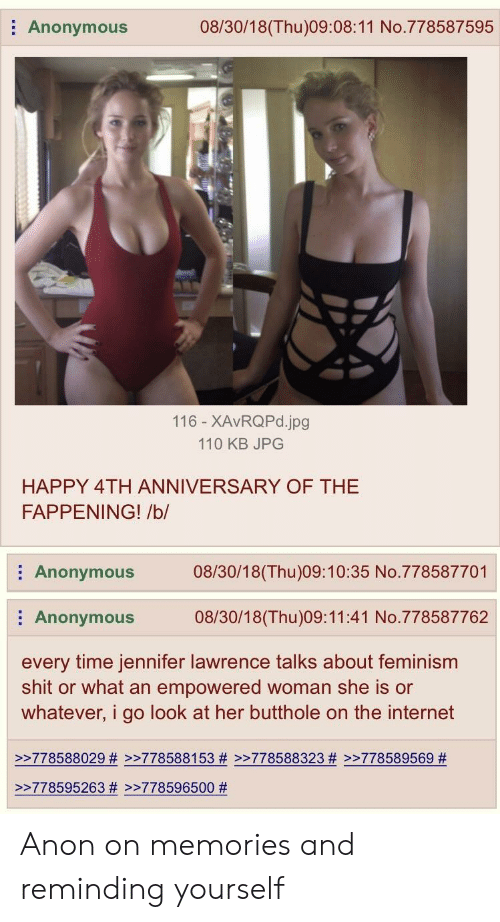 jennifer lawrence: Anonymous  08/30/18(Thu)09:08:11 No.778587595  116 - XAvRQPd.jpg  110 KB JPG  HAPPY 4TH ANNIVERSARY OF THE  FAPPENING! /b/  Anonymous08/30/18(Thu)09:10:35 No.778587701  Anonymous 08/30/18(Thu)09:11:41 No.778587762  every time jennifer lawrence talks about feminism  shit or what an empowered woman she is or  whatever, i go look at her butthole on the internet  >>778588029 # >>778588153 # >>778588323 # >>778589569 #  >-778595263 # >-778596500 Anon on memories and reminding yourself