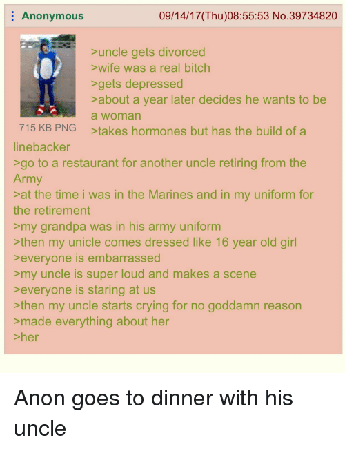 Superate: Anonymous  09/14/17(Thu)08:55:53 No.39734820  uncle gets divorced  wife was a real bitch  gets depressed  about a year later decides he wants to be  a woman  takes hormones but has the build of a  715 KB PNG  inebacker  go to a restaurant for another uncle retiring from the  Army  at the time i was in the Marines and in my uniform for  the retirement  >my grandpa was in his army uniform  then my unicle comes dressed like 16 year old girl  everyone is embarrassed  my uncle is super loud and makes a scene  everyone is staring at us  >then my uncle starts crying for no goddamn reason  >made eve  her  er