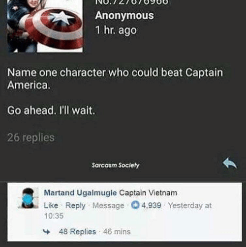 Sarcasm: Anonymous  1 hr. ago  Name one character who could beat Captain  America.  Go ahead. I'll wait.  26 replies  Sarcasm Society  Martand Ugalmugle Captain Vietnam  Like Reply Message O4,939 Yesterday at  10:35  48 Replies 46 mins