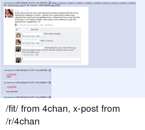 4Chan X: Anonymous 11/09/  (Sat) 16:16 UTC+1 No.23467976 Replies  23467995 23468015 23468019 23468022 23468068 2 23468105 23468123 e 23468201 >23468270  File: 1384010168411  (71 KB, 612x420, 1362912360893 jpg) GI  Dunno about y'all, but I like a guy that earns his built by slinging 2000 lbs of hay.  stretches by breaking in a bronc  nutrition from a good home cooked meal  callouses from rope burns and grabbing horns.. farmers tan from a long hard day  of fencing in 110+ degree weather. Not a pussy in the comforts of a gym and  poisoned from supplements. JD  L 43 minutes ago via iPhone Like Comment  likes this.  That's pretty amazing  29 minutes ago Like  *sigh* it sure is!  28 minutes ago Like  Unfortunately for you, I don't think a guy  that's just spent all day with farm animals  wants to  have to come  home to another one.  2 seconds ago Like  Anonymous 11/09/  UTC+1 No.23467995  23467976  Loled  Anonymous 11/09/  UTC+1 No.23468015.  23467976  holy shit #rekt  Anonymous 11/09/13 (Sat 16:19 UTC+1 No.23468019 /fit/ from 4chan, x-post from /r/4chan