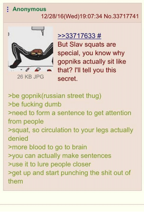 Slav Squat: Anonymous  12/28/16(Wed)19:07:34 No.33717741  33717633  But Slav squats are  special, you know why  gopniks actually sit like  a that? I'll tell you this  26 KB JPG  secret.  >be gopnik(russian street thug)  be fucking dumb  >need to form a sentence to get attention  from people  >squat, so circulation to your legs actually  denied  more blood to go to brain  you can actually make sentences  use it to lure people closer  >get up and start punching the shit out of  them