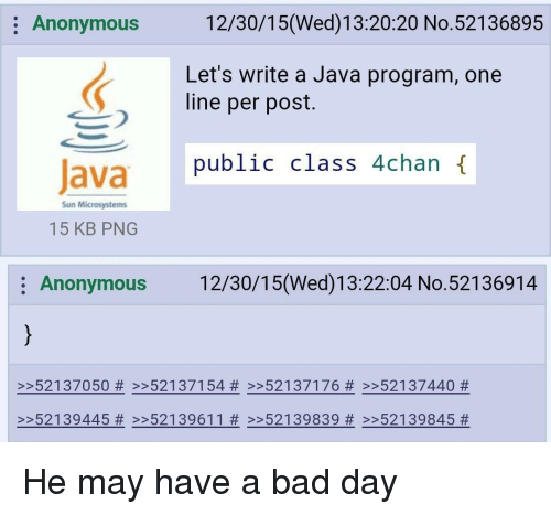 4chan: Anonymous 12/30/15(Wed)13:20:20 No.52136895  Let's write a Java program, one  line per post.  public class 4chan {  Sun Microsystems  15 KB PNG  Anonymous 12/30/15(Wed)13:22:04 No.52136914  >>52137050 # >>52137154 # >>52137176 # >>52137440 #  >>52139839 # >>52139845 He may have a bad day