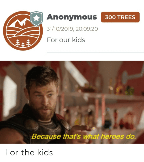 Because Thats: Anonymous 300 TREES  31/10/2019, 20:09:20  For our kids  Because that's what heroes do For the kids