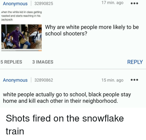 When The White Kid In Class: Anonymous 32890825  17 min. ago  when the white kid in class getting  roasted and starts reaching in his  oackpack  Why are white people more likely to be  school shooters?  REPLY  5 REPLIES  3 IMAGES  Anonymous 32890862  15 min. ago  white people actually go to school, black people stay  home and kill each other in their neighborhood Shots fired on the snowflake train