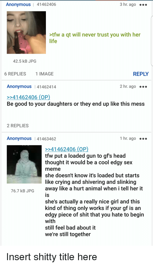 Sex Meme: Anonymous | 41462406  3 hr. ago  tfw a qt will never trust you with her  life  42.5 kB JPG  6 REPLIES  1 IMAGE  REPLY  Anonymous | 41462414  2 hr. ago ..  41462406 (OP  Be good to your daughters or they end up like this mess  2 REPLIES  Anonymous |41463462  1 hr. ago  41462406 (OP  tfw put a loaded gun to gf's head  thought it would be a cool edgy sex  meme  she doesn't know it's loaded but starts  like crying and shivering and slinking  away like a hurt animal when i tell her it  IS  shes actually a really nice girl and this  kind of thing only works if your gf is an  edgy piece of shit that you hate to begin  with  still feel bad about it  we're still together  76.7 kB JPG