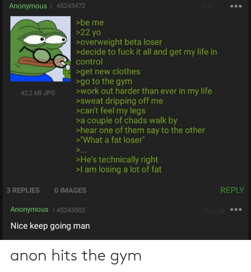 """Clothes, Gym, and Life: Anonymous 45243472  >be me  >22 yo  overweight beta loser  >decide to fuck it all and get my life in  control  >get new clothes  >go to the gym  >work out harder than ever in my life  >sweat dripping off me  can't feel my legs  >a couple of chads walk by  >hear one of them say to the other  >'""""What a fat loser""""  42,2 kB JPG  >..  >He's technically right  >l am losing a lot of fat  REPLY  3 REPLIES  O IMAGES  Anonymous 45243502  Nice keep going man anon hits the gym"""