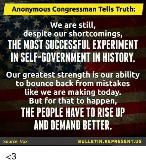 Memes, 🤖, and Vox: Anonymous Congressman Tells Truth:  We are still,  despite our shortcomings,  THE MOST SUCCESSFUL EXPERIMENT  IN SELF-GOVERNMENT IN HISTORY  Our greatest strength is our ability  to bounce back from mistakes  like we are making today.  But for that to happen,  THE PEOPLE HAVE TO RISE UP  AND DEMAND BETTER  BULLETIN REPRESENT US  Source: Vox <3