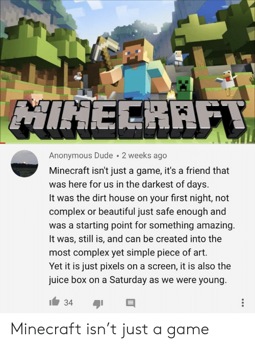 a-starting-point: Anonymous Dude 2 weeks ago  Minecraft isn't just a game, it's a friend that  was here for us in the darkest of days.  It was the dirt house on your first night, not  complex or beautiful just safe enough and  was a starting point for something amazing  It was, still is, and can be created into the  most complex yet simple piece of art.  Yet it is just pixels on a screen, it is also the  juice box on a Saturday as we were young Minecraft isn't just a game