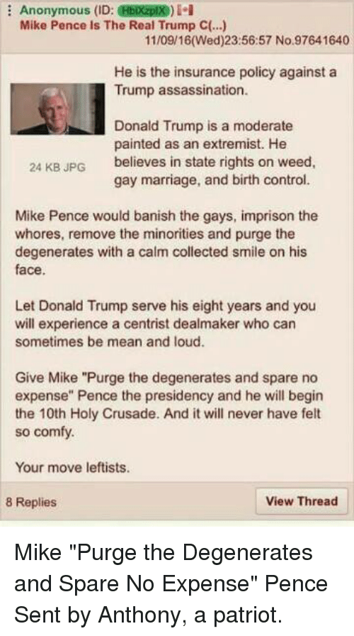 """states rights: Anonymous (ID:  HEDezplX)  Mike Pence is The Real Trump C(..)  11/09/16 (Wed)23:56:57 No.97641640  He is the insurance policy against a  Trump assassination.  Donald Trump is a moderate  painted as an extremist. He  believes in state rights on weed  24 KB JPG  gay marriage, and birth control.  Mike Pence would banish the gays, imprison the  whores, remove the minorities and purge the  degenerates with a calm collected smile on his  face.  Let Donald Trump serve his eight years and you  will experience a centrist dealmaker who can  sometimes be mean and loud.  Give Mike """"Purge the degenerates and spare no  expense"""" Pence the presidency and he will begin  the 10th Holy Crusade. And it will never have felt  so comfy.  Your move leftists.  8 Replies  View Thread Mike """"Purge the Degenerates and Spare No Expense"""" Pence  Sent by Anthony, a patriot."""
