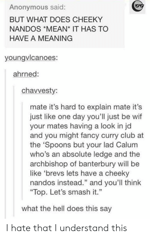 """nandos: Anonymous said:  BUT WHAT DOES CHEEKY  NANDOS MEAN IT HAS TO  HAVE A MEANING  youngvicanoes:  ahrned:  chavvesty  mate it's hard to explain mate it's  just like one day you'll just be wif  your mates having a look in jd  and you might fancy curry club at  the Spoons but your lad Calum  who's an absolute ledge and the  archbishop of banterbury will be  like 'brevs lets have a cheeky  nandos instead."""" and you'll think  Top. Let's smash it.""""  what the hell does this say I hate that I understand this"""