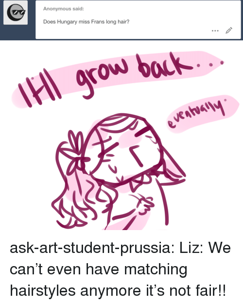 Hairstyles: Anonymous said:  Does Hungary miss Frans long hair?   grow bock ask-art-student-prussia:  Liz: We can't even have matching hairstyles anymore it's not fair!!