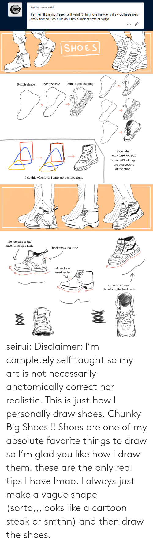 Is Just: Anonymous said:  hey hey!!!! this mght seem a lil weird (?) but i love the way u draw clothes/shoes  sm?? how do u do it like do u hav a hack or smth or skdfjd   SHOES  Details and shaping  add the sole  Rough shape  depending  on where you put  the sole, it'll change  the perspective  XWXXX  of the shoe  I do this whenever I can't get a shape right   the toe part of the  shoe turns up a little  heel juts out a little  shoes have  wrinkles too  curve in around  the where the heel ends seirui: Disclaimer: I'm completely self taught so my art is not necessarily anatomically correct nor realistic. This is just how I personally draw shoes. Chunky Big Shoes !! Shoes are one of my absolute favorite things to draw so I'm glad you like how I draw them! these are the only real tips I have lmao. I always just make a vague shape (sorta,,,looks like a cartoon steak or smthn) and then draw the shoes.