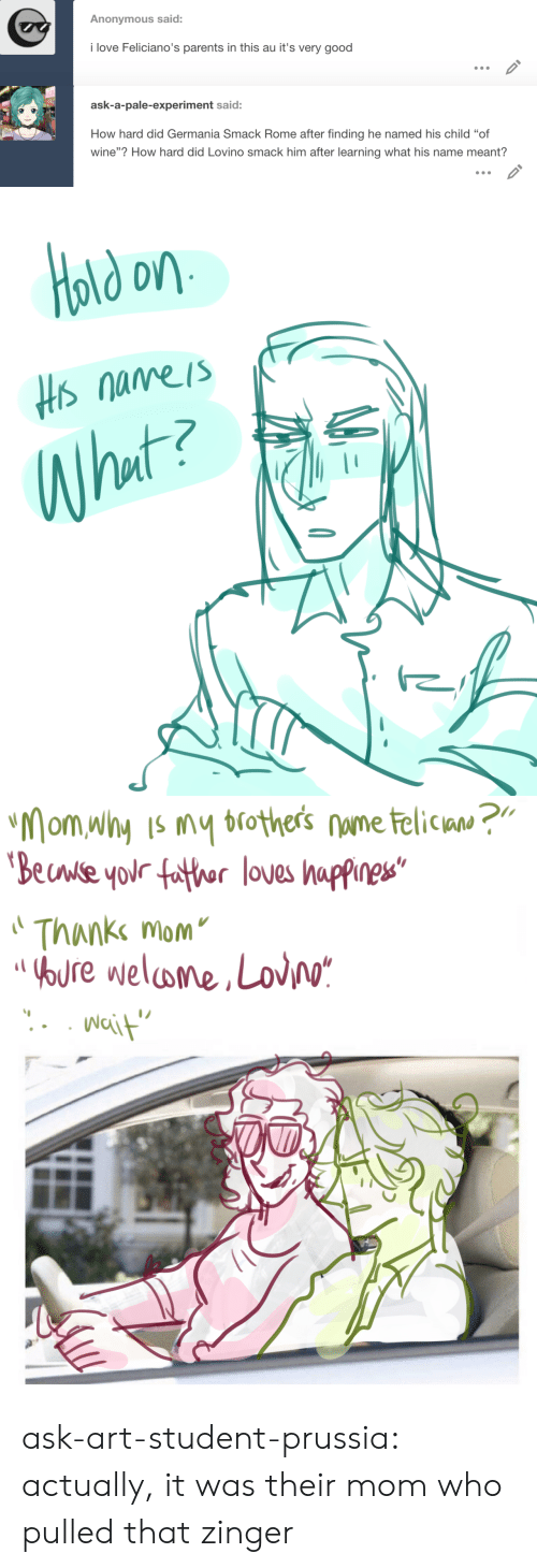 """Rome: Anonymous said:  i love Feliciano's parents in this au it's very good   ask-a-pale-experiment said:  How hard did Germania Smack Rome after finding he named his child """"of  wine""""? How hard did Lovino smack him after learning what his name meant?   old on  Hs nameis  What?   """"Mom why Is my brothers nume telican ?""""  'Beuwse your father loves happines""""  Thanke mom  OOURE welome,Lov/o*  Nait ask-art-student-prussia:  actually, it was their mom who pulled that zinger"""