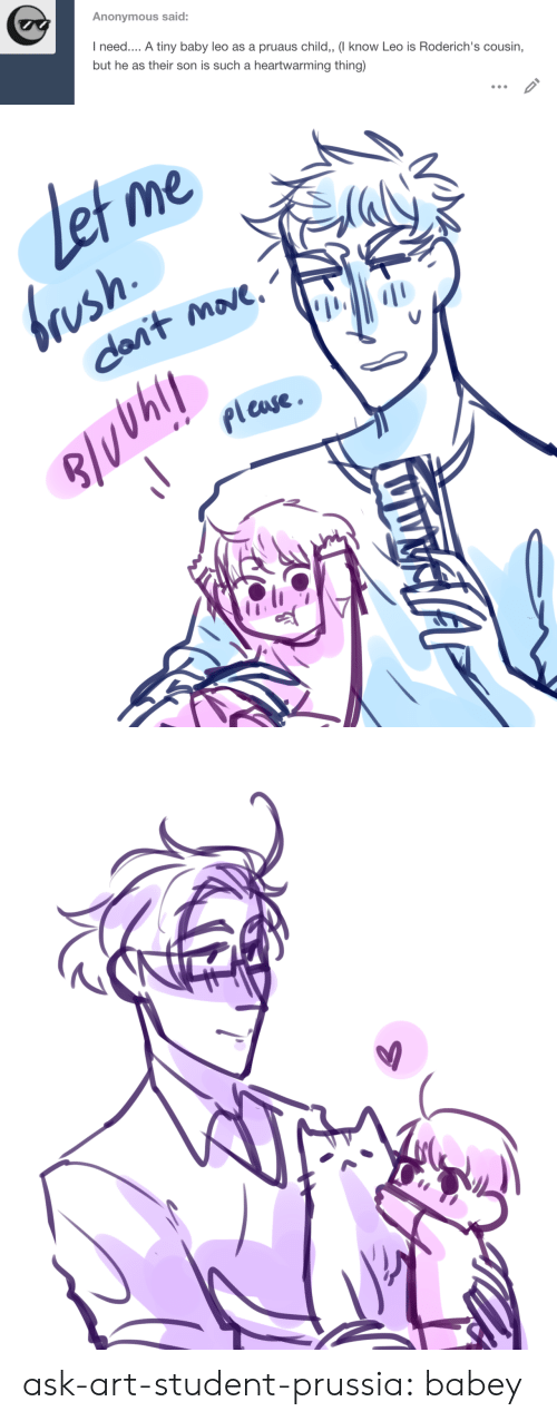 Et Me: Anonymous said:  I need.... A tiny baby leo as a pruaus child,, (I know Leo is Roderich's cousin,  but he as their son is such a heartwarming thing)   et me  brush  dant move  pleuse ask-art-student-prussia:  babey