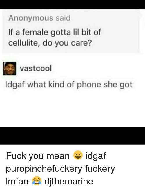 Fuck You Meaning: Anonymous said  If a female gotta lil bit of  cellulite, do you care?  vastcool  Idgaf what kind of phone she got Fuck you mean 😆 idgaf puropinchefuckery fuckery lmfao 😂 djthemarine