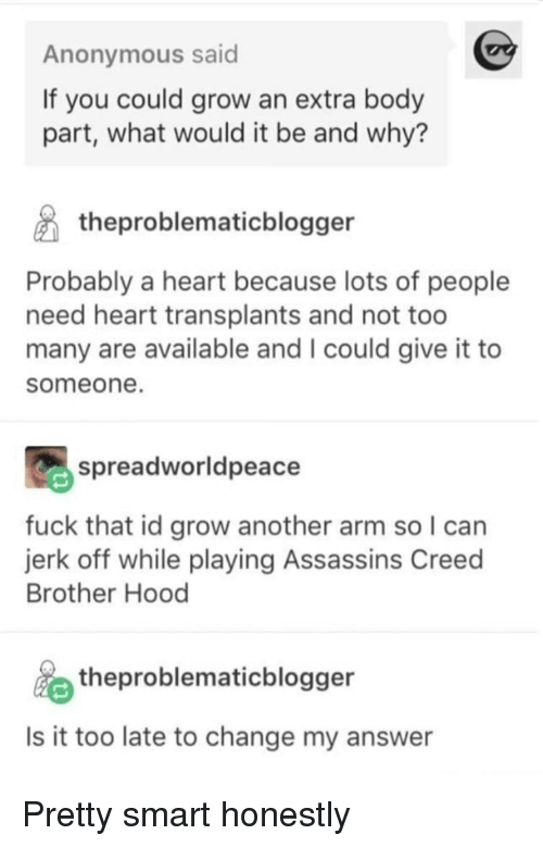 Assassin's Creed: Anonymous said  If you could grow an extra body  part, what would it be and why?  theproblematicblogger  Probably a heart because lots of people  need heart transplants and not too  many are available and I could give it to  someone.  spreadworldpeace  fuck that id grow another arm so I can  jerk off while playing Assassins Creed  Brother Hood  theproblematicblogger  Is it too late to change my answer Pretty smart honestly