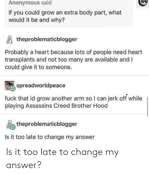 Assassin's Creed: Anonymous said  If you could grow an extra body part, what  would it be and why?  theproblematicblogger  Probably a heart because lots of people need heart  transplants and not too many are available and I  could give it to someone.  spreadworldpeace  fuck that id grow another arm so I can jerk off while  playing Assassins Creed Brother Hood  theproblematicblogger  Is it too late to change my answer Is it too late to change my answer?