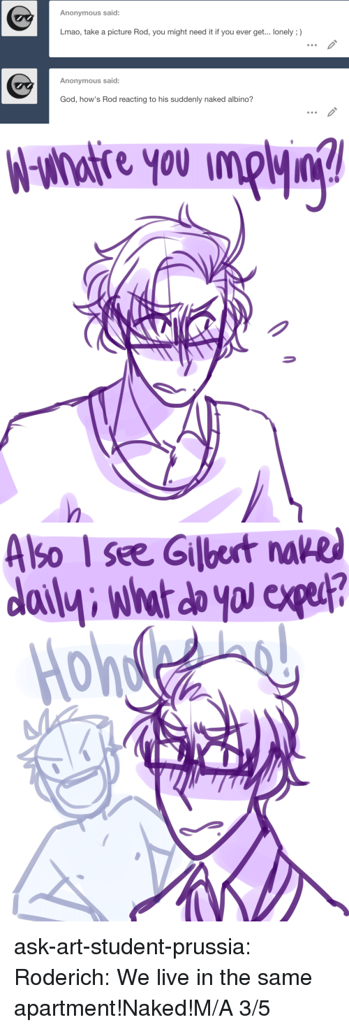 Reacting: Anonymous said:  Lmao, take a picture Rod, you might need it if you ever get... lonely ;)  Anonymous said:  God, how's Rod reacting to his suddenly naked albino?   Wsihotre you inpj?   A  so see Gilbert na  HR ask-art-student-prussia:  Roderich: We live in the same apartment!Naked!M/A 3/5