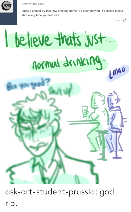 Drinking, God, and Target: Anonymous said:  Ludwig should try this new  drinking game i've been playing. It's called take a  shot every time you feel sad   believe thats just  Nocmal drinking  Bro you gead?  Shut uf ask-art-student-prussia:  god rip.