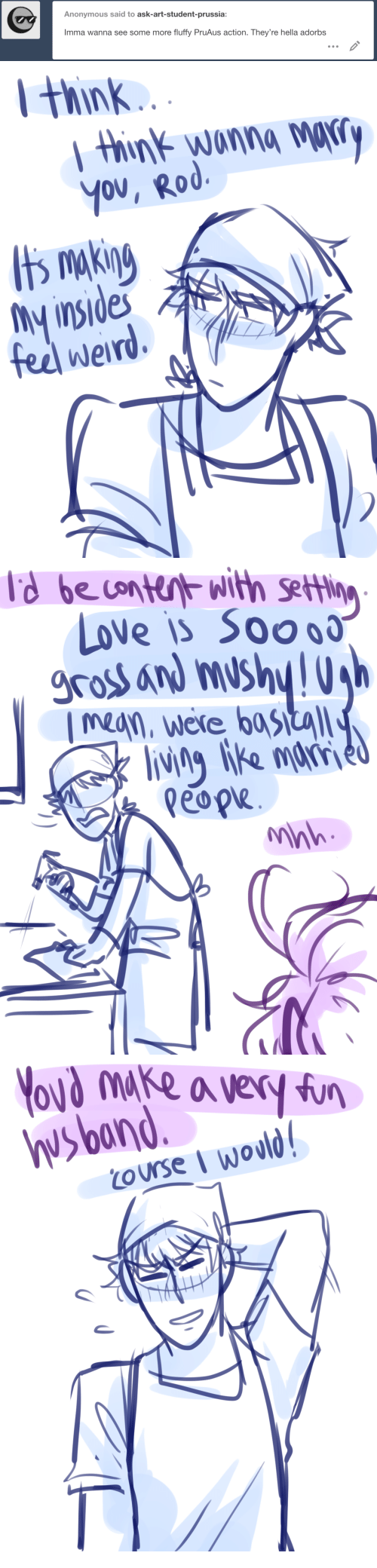 Love, Some More, and Weird: Anonymous said to ask-art-student-prussia:  Imma wanna see some more fluffy PruAus action. They're hella adorbs   Hhink  nwonna MKr  My insides  fee weird.   LoVe is Soo  gross and mushy!  mean, were bastal  lviie mar  nk   hvsband.y  ourse I wovld  LO