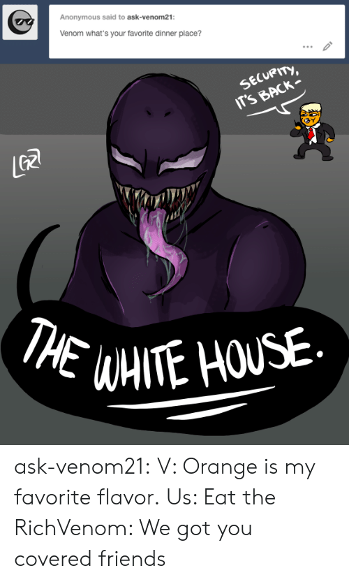 venom: Anonymous said to ask-venom21:  Venom what's your favorite dinner place?  SECURITY,  IT'S BACK  GR  THE WAITE HOUSE ask-venom21:  V: Orange is my favorite flavor.  Us: Eat the RichVenom: We got you covered friends