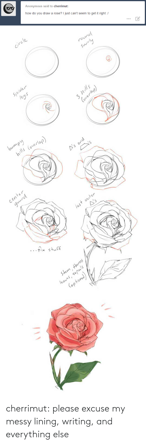 writing: Anonymous said to cherrimut:  how do you draw a rose? I just can't seem to get it right :/   circle  round  swirly  Spider  legs  3 hills  Coverlap)   bumpy  hills (overlap)  A's ond  Y's  center  gourd  last outer  A's  ..fix stuff  stem thorns  leaves, sepals  (optional) cherrimut:  please excuse my messy lining, writing, and everything else