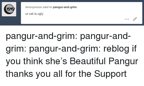 grim: Anonymous said to pangur-and-grim:  ur cat is ugly pangur-and-grim: pangur-and-grim:  pangur-and-grim:  reblog if you think she's Beautiful  Pangur thanks you all for the Support