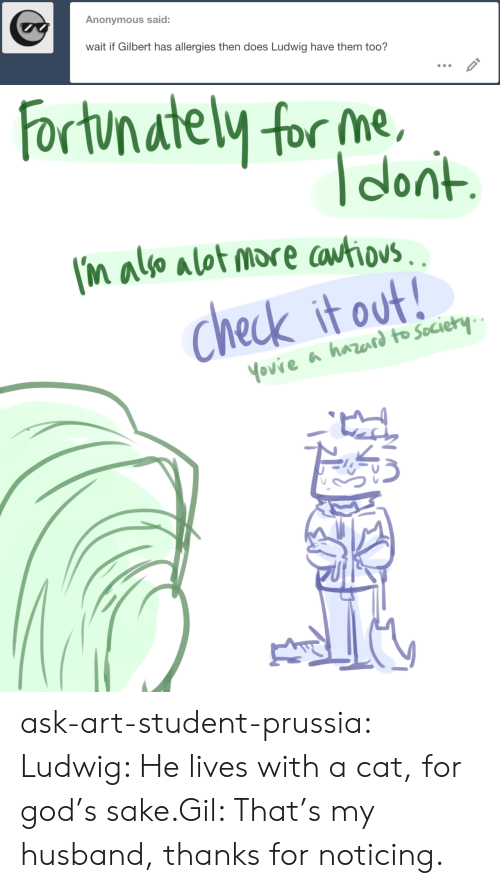 God, Target, and Tumblr: Anonymous said:  wait if Gilbert has allergies then does Ludwig have them too?   Fortunately for me  Tdont  I'M also alot more cotiovs.  Check it out!  Yovie a harard to Society ask-art-student-prussia:  Ludwig: He lives with a cat, for god's sake.Gil: That's my husband, thanks for noticing.
