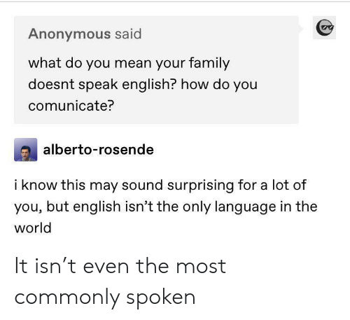 Family, Tumblr, and Anonymous: Anonymous said  what do you mean your family  doesnt speak english? how do you  comunicate?  alberto-rosende  i know this may sound surprising for a lot of  you, but english isn't the only language in the  world It isn't even the most commonly spoken