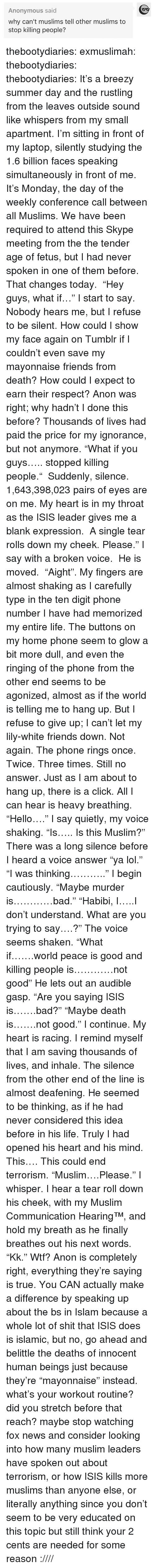 "Audible: Anonymous said  why can't muslims tell other muslims to  stop killing people? thebootydiaries:  exmuslimah: thebootydiaries:  thebootydiaries:  It's a breezy summer day and the rustling from the leaves outside sound like whispers from my small apartment. I'm sitting in front of my laptop, silently studying the 1.6 billion faces speaking simultaneously in front of me. It's Monday, the day of the weekly conference call between all Muslims. We have been required to attend this Skype meeting from the the tender age of fetus, but I had never spoken in one of them before.  That changes today.  ""Hey guys, what if…"" I start to say.  Nobody hears me, but I refuse to be silent. How could I show my face again on Tumblr if I couldn't even save my mayonnaise friends from death? How could I expect to earn their respect? Anon was right; why hadn't I done this before? Thousands of lives had paid the price for my ignorance, but not anymore. ""What if you guys….. stopped killing people.""  Suddenly, silence.  1,643,398,023 pairs of eyes are on me. My heart is in my throat as the ISIS leader gives me a blank expression.  A single tear rolls down my cheek. Please."" I say with a broken voice.  He is moved.  ""Aight"".   My fingers are almost shaking as I carefully type in the ten digit phone number I have had memorized my entire life. The buttons on my home phone seem to glow a bit more dull, and even the ringing of the phone from the other end seems to be agonized, almost as if the world is telling me to hang up. But I refuse to give up; I can't let my lily-white friends down. Not again. The phone rings once. Twice. Three times. Still no answer. Just as I am about to hang up, there is a click. All I can hear is heavy breathing. ""Hello…."" I say quietly, my voice shaking. ""Is….. Is this Muslim?"" There was a long silence before I heard a voice answer ""ya lol."" ""I was thinking……….."" I begin cautiously. ""Maybe murder is…………bad."" ""Habibi, I…..I don't understand. What are you trying to say….?"" The voice seems shaken. ""What if…….world peace is good and killing people is…………not good"" He lets out an audible gasp. ""Are you saying ISIS is…….bad?"" ""Maybe death is…….not good."" I continue. My heart is racing. I remind myself that I am saving thousands of lives, and inhale. The silence from the other end of the line is almost deafening. He seemed to be thinking, as if he had never considered this idea before in his life. Truly I had opened his heart and his mind. This…. This could end terrorism. ""Muslim….Please."" I whisper. I hear a tear roll down his cheek, with my Muslim Communication Hearing™, and hold my breath as he finally breathes out his next words. ""Kk.""  Wtf? Anon is completely right, everything they're saying is true. You CAN actually make a difference by speaking up about the bs in Islam because a whole lot of shit that ISIS does is islamic, but no, go ahead and belittle the deaths of innocent human beings just because they're ""mayonnaise"" instead.  what's your workout routine? did you stretch before that reach? maybe stop watching fox news and consider looking into how many muslim leaders have spoken out about terrorism, or how ISIS kills more muslims than anyone else, or literally anything since you don't seem to be very educated on this topic but still think your 2 cents are needed for some reason :////"
