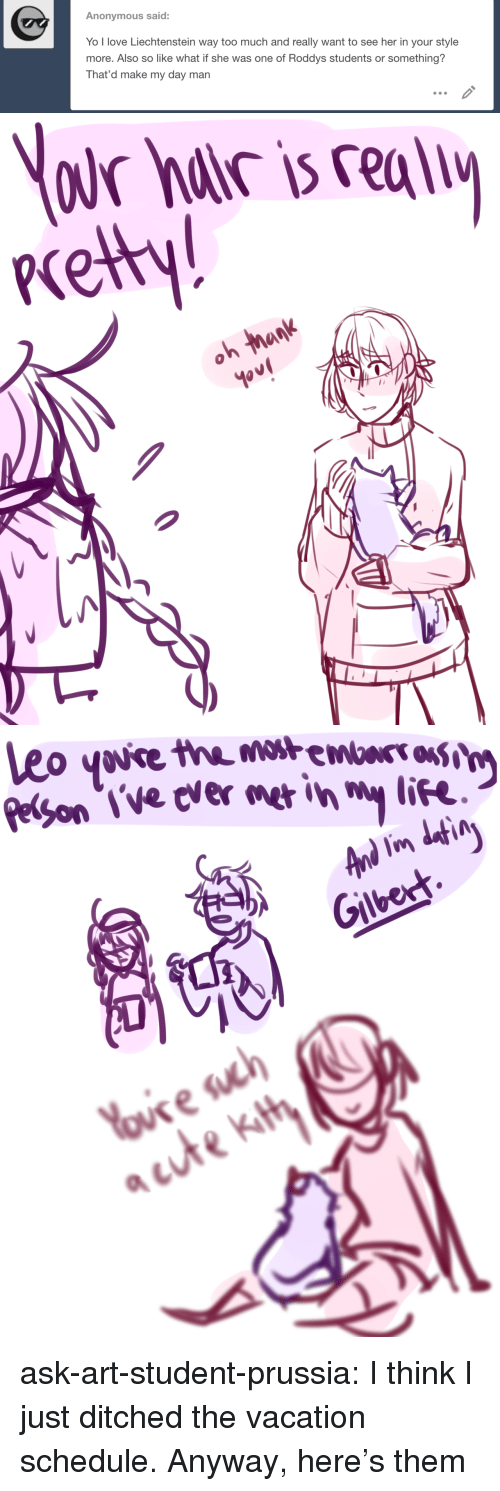 eon: Anonymous said:  Yo l love Liechtenstein way too much and really want to see her in your style  more. Also so like what if she was one of Roddys students or something?  That'd make my day man   cety  0   eon l've cvermer in  life  Gilberh ask-art-student-prussia:  I think I just ditched the vacation schedule. Anyway, here's them