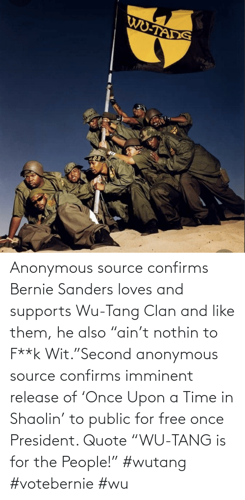 "Bernie Sanders: Anonymous source confirms Bernie Sanders loves and supports Wu-Tang Clan and like them, he also ""ain't nothin to F**k Wit.""Second anonymous source confirms imminent release of 'Once Upon a Time in Shaolin' to public for free once President. Quote ""WU-TANG is for the People!"" #wutang #votebernie #wu"