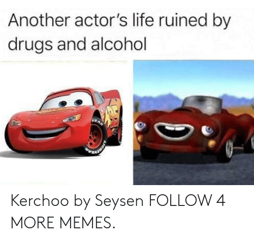 Drugs And Alcohol: Another actor's life ruined by  drugs and alcohol Kerchoo by Seysen FOLLOW 4 MORE MEMES.